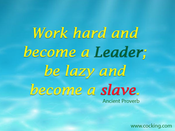 Work hard and become a Leader; be lazy and become a slave.